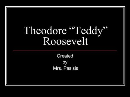 Theodore Teddy Roosevelt Created by Mrs. Pasisis.