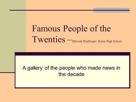 Famous People of the Twenties – Deborah Hoeflinger- Butler High School A gallery of the people who made news in the decade.