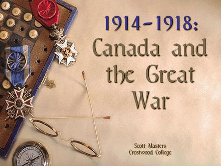1914-1918: Canada and the Great War Scott Masters Crestwood College 1914-1918: Canada and the Great War Scott Masters Crestwood College.