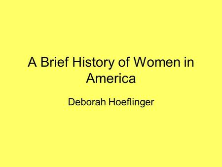 A Brief History of Women in America Deborah Hoeflinger.