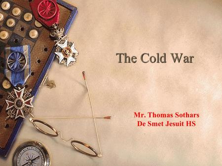 The Cold War Mr. Thomas Sothars De Smet Jesuit HS.