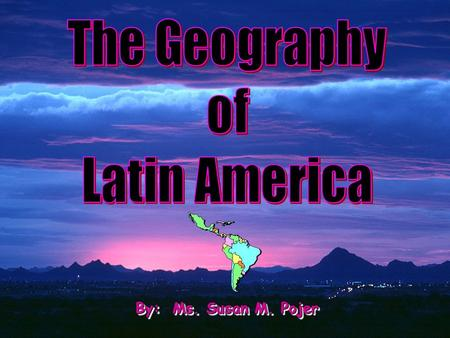The Geography of Latin America By: Ms. Susan M. Pojer.