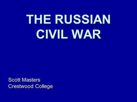 THE RUSSIAN CIVIL WAR Scott Masters Crestwood College.