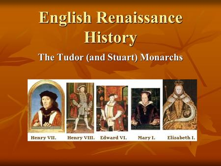 English Renaissance History The Tudor (and Stuart) Monarchs.