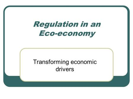 Regulation in an Eco-economy Transforming economic drivers.