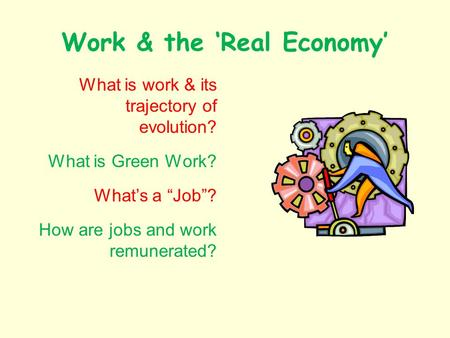 Work & the Real Economy What is work & its trajectory of evolution? What is Green Work? Whats a Job? How are jobs and work remunerated?