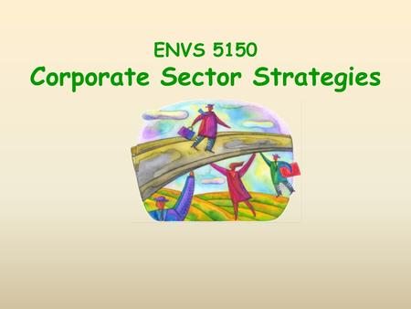 ENVS 5150 Corporate Sector Strategies. Course Overview Focus on overall economic context some attention to practical business problems Postindustrial: