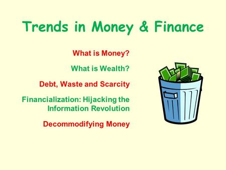 Trends in Money & Finance What is Money? What is Wealth? Debt, Waste and Scarcity Financialization: Hijacking the Information Revolution Decommodifying.