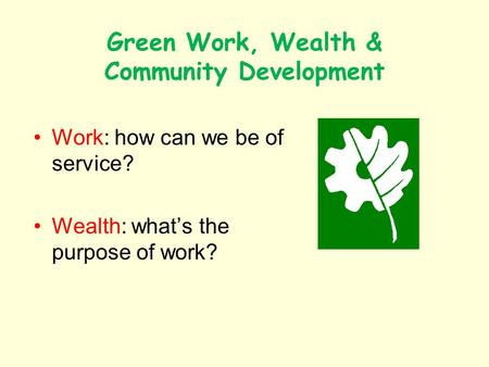 Green Work, Wealth & Community Development Work: how can we be of service? Wealth: whats the purpose of work?