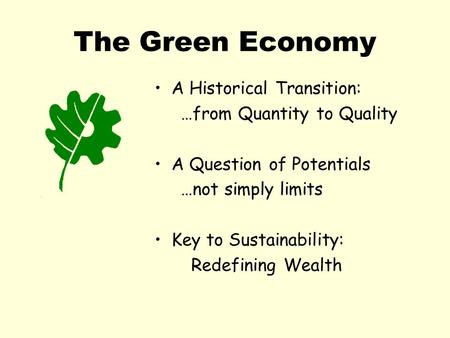 The Green Economy A Historical Transition: …from Quantity to Quality A Question of Potentials …not simply limits Key to Sustainability: Redefining Wealth.