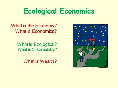 Ecological Economics What is the Economy? What is Economics? What is Ecological? What is Sustainability? What is Wealth?