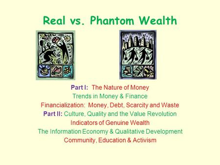 Real vs. Phantom Wealth Part I: The Nature of Money Trends in Money & Finance Financialization: Money, Debt, Scarcity and Waste Part II: Culture, Quality.