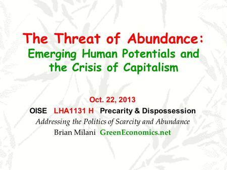 The Threat of Abundance: Emerging Human Potentials and the Crisis of Capitalism Oct. 22, 2013 OISE LHA1131 H Precarity & Dispossession Addressing the Politics.