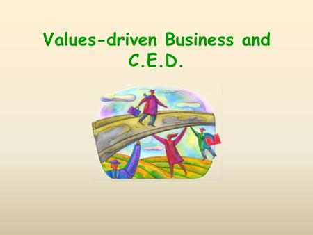 Values-driven Business and C.E.D.. Business in Transformation needs to reorient to the needs of community and planet in its goals and means. needs to.