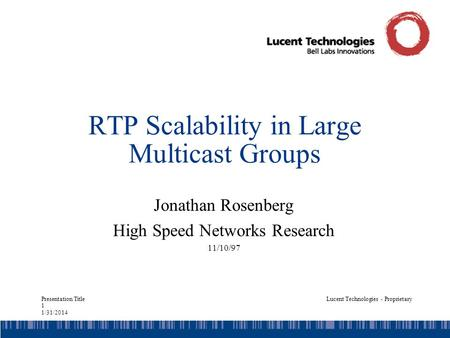 Presentation Title 1 1/31/2014 Lucent Technologies - Proprietary RTP Scalability in Large Multicast Groups Jonathan Rosenberg High Speed Networks Research.