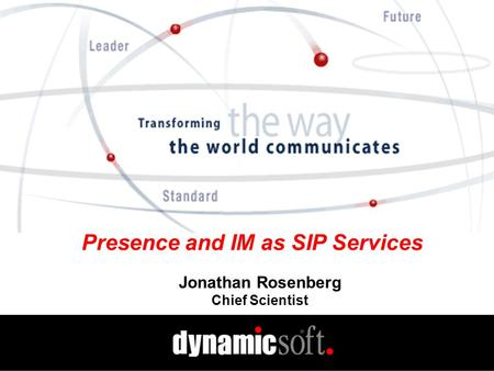 Presence and IM as SIP Services Jonathan Rosenberg Chief Scientist.