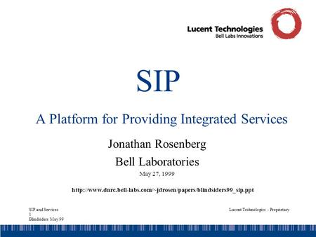 SIP and Services 1 Blindsiders May 99 Lucent Technologies - Proprietary SIP A Platform for Providing Integrated Services Jonathan Rosenberg Bell Laboratories.
