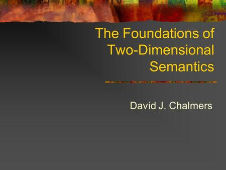 The Foundations of Two-Dimensional Semantics David J. Chalmers.
