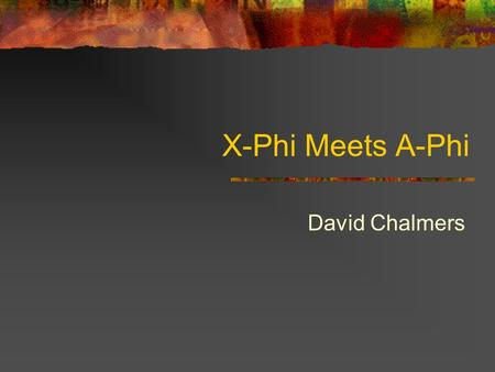 X-Phi Meets A-Phi David Chalmers. What are the Targets? What is experimental philosophy? What is conceptual analysis?