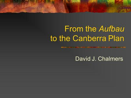 From the Aufbau to the Canberra Plan David J. Chalmers.