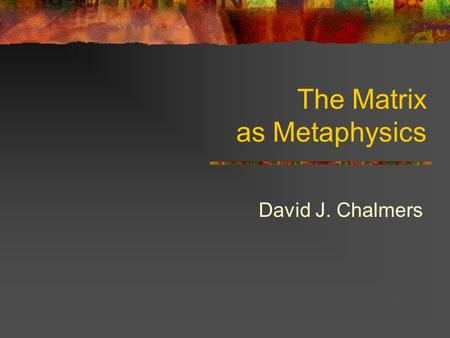 The Matrix as Metaphysics David J. Chalmers. The Matrix In The Matrix Neo is hooked up to a giant computer simulation. He has experiences of a normal.