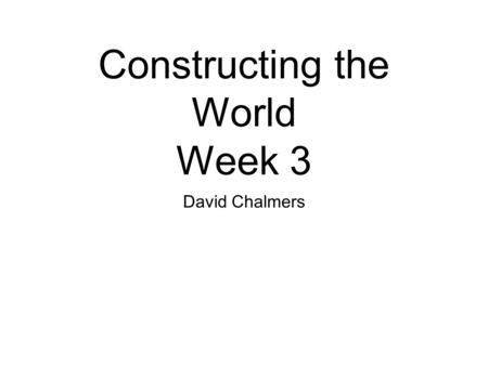 Constructing the World Week 3 David Chalmers. Varieties of Scrutability (1) Sentences, Propositions, Thoughts (2) Empirical, Conditional, A Priori, Generalized.