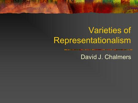 Varieties of Representationalism David J. Chalmers.