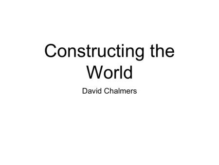 Constructing the World David Chalmers. Admin Website/syllabus:
