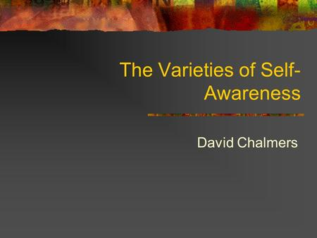 The Varieties of Self- Awareness David Chalmers. Self-Awareness Self-awareness = awareness of oneself One is self-aware if one stands in a relation of.