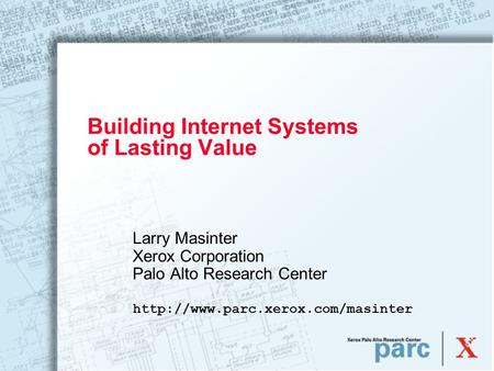 Building Internet Systems of Lasting Value Larry Masinter Xerox Corporation Palo Alto Research Center