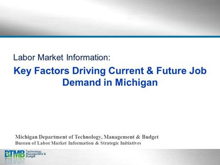 Labor Market Information: Key Factors Driving Current & Future Job Demand in Michigan Michigan Department of Technology, Management & Budget Bureau of.