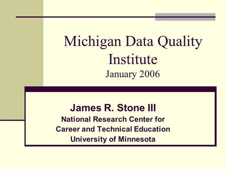 Michigan Data Quality Institute January 2006 James R. Stone III National Research Center for Career and Technical Education University of Minnesota.