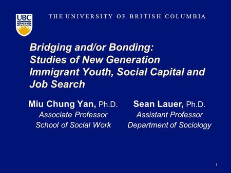 T H E U N I V E R S I T Y O F B R I T I S H C O L U M B I A Bridging and/or Bonding: Studies of New Generation Immigrant Youth, Social Capital and Job.
