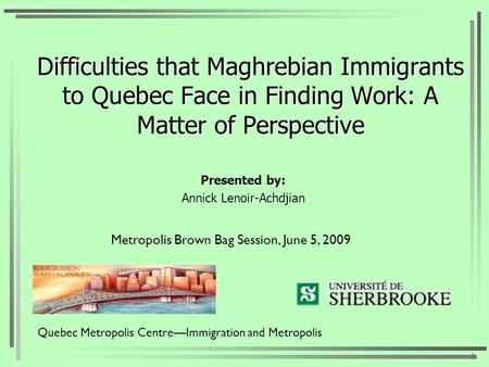 Difficulties that Maghrebian Immigrants to Quebec Face in Finding Work: A Matter of Perspective Presented by: Annick Lenoir-Achdjian 1 Quebec Metropolis.