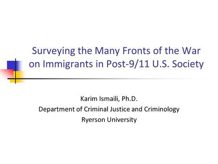 Surveying the Many Fronts of the War on Immigrants in Post-9/11 U.S. Society Karim Ismaili, Ph.D. Department of Criminal Justice and Criminology Ryerson.