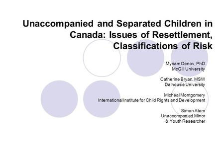 Unaccompanied and Separated Children in Canada: Issues of Resettlement, Classifications of Risk Myriam Denov, PhD McGill University Catherine Bryan, MSW.