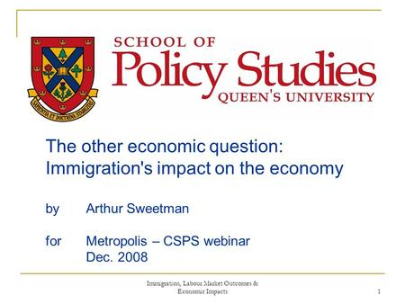 Immigration, Labour Market Outcomes & Economic Impacts 1 The other economic question: Immigration's impact on the economy by Arthur Sweetman for Metropolis.