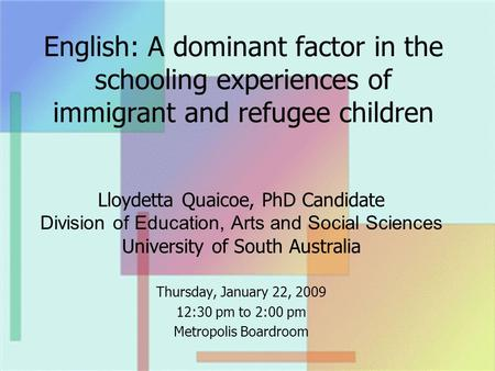 English: A dominant factor in the schooling experiences of immigrant and refugee children Lloydetta Quaicoe, PhD Candidate Division of Education, Arts.