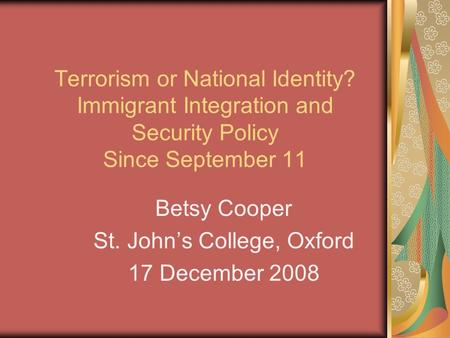 Terrorism or National Identity? Immigrant Integration and Security Policy Since September 11 Betsy Cooper St. Johns College, Oxford 17 December 2008.