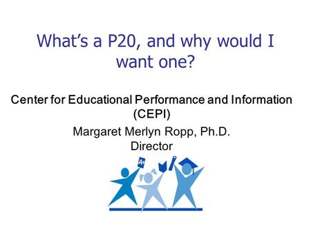 Whats a P20, and why would I want one? Center for Educational Performance and Information (CEPI) Margaret Merlyn Ropp, Ph.D. Director.