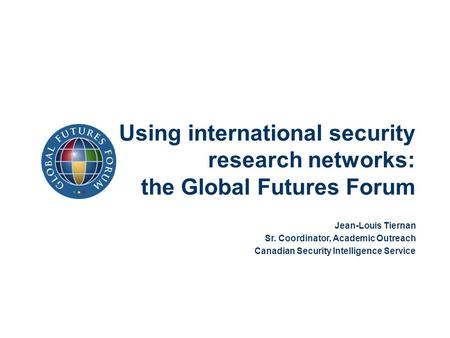 Using international security research networks: the Global Futures Forum Jean-Louis Tiernan Sr. Coordinator, Academic Outreach Canadian Security Intelligence.