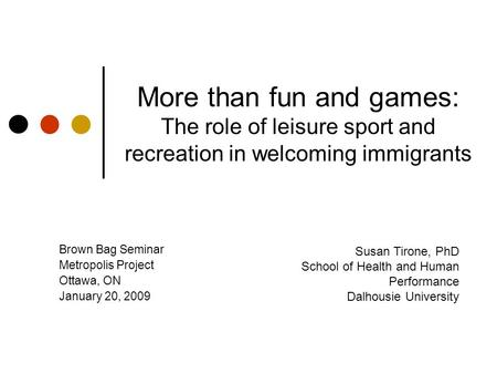 More than fun and games: The role of leisure sport and recreation in welcoming immigrants Brown Bag Seminar Metropolis Project Ottawa, ON January 20, 2009.