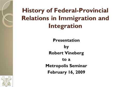 History of Federal-Provincial Relations in Immigration and Integration Presentation by Robert Vineberg to a Metropolis Seminar February 16, 2009.