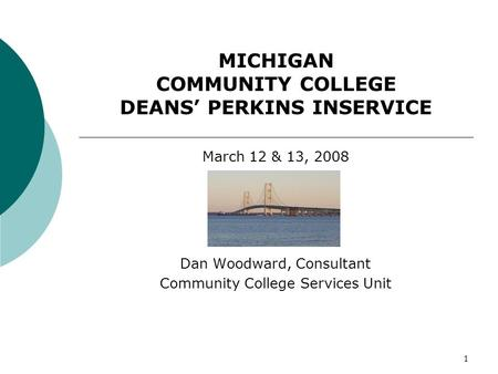 1 MICHIGAN COMMUNITY COLLEGE DEANS PERKINS INSERVICE March 12 & 13, 2008 Dan Woodward, Consultant Community College Services Unit.