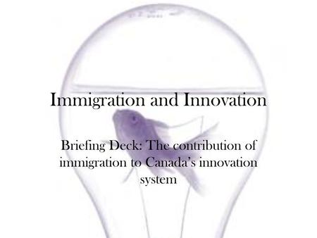 Immigration and Innovation Briefing Deck: The contribution of immigration to Canadas innovation system.