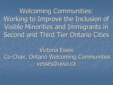 Welcoming Communities: Working to Improve the Inclusion of Visible Minorities and Immigrants in Second and Third Tier Ontario Cities Victoria Esses Co-Chair,