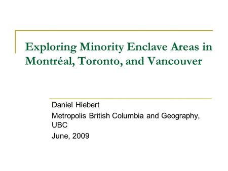 Exploring Minority Enclave Areas in Montréal, Toronto, and Vancouver Daniel Hiebert Metropolis British Columbia and Geography, UBC June, 2009.