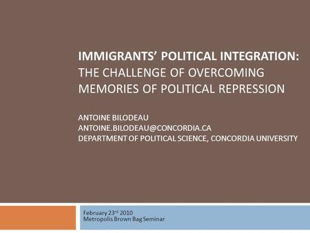 IMMIGRANTS POLITICAL INTEGRATION: THE CHALLENGE OF OVERCOMING MEMORIES OF POLITICAL REPRESSION ANTOINE BILODEAU DEPARTMENT.