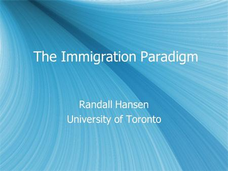 The Immigration Paradigm Randall Hansen University of Toronto Randall Hansen University of Toronto.