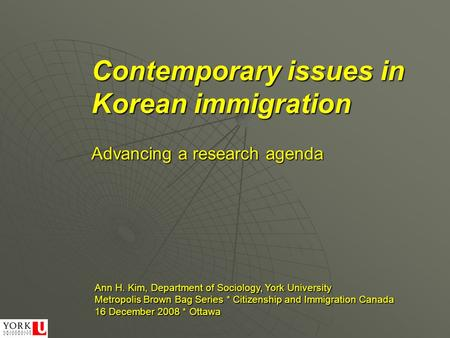 Contemporary issues in Korean immigration Ann H. Kim, Department of Sociology, York University Metropolis Brown Bag Series * Citizenship and Immigration.
